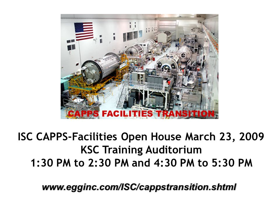 ISC CAPPS-Facilities Open House March 23, 2009 KSC Training Auditorium 1:30 PM to 2:30 PM and 4:30 PM to 5:30 PM www.egginc.com/ISC/cappstransition.shtml
