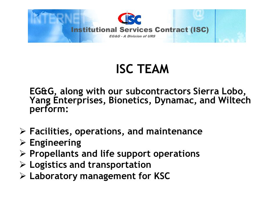 ISC TEAM EG&G, along with our subcontractors Sierra Lobo, Yang Enterprises, Bionetics, Dynamac, and Wiltech perform:  Facilities, operations, and maintenance  Engineering  Propellants and life support operations  Logistics and transportation  Laboratory management for KSC