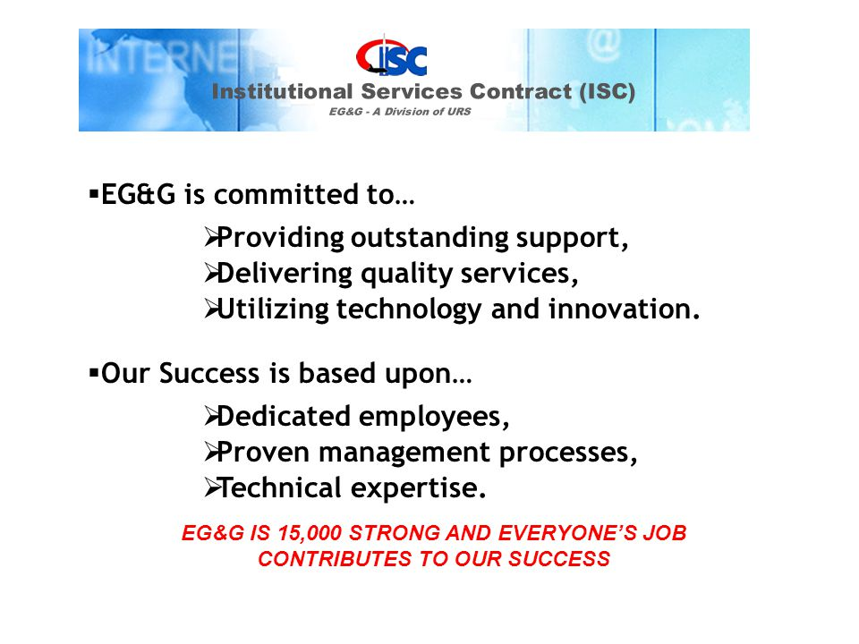 EG&G IS 15,000 STRONG AND EVERYONE'S JOB CONTRIBUTES TO OUR SUCCESS  EG&G is committed to…  Providing outstanding support,  Delivering quality services,  Utilizing technology and innovation.