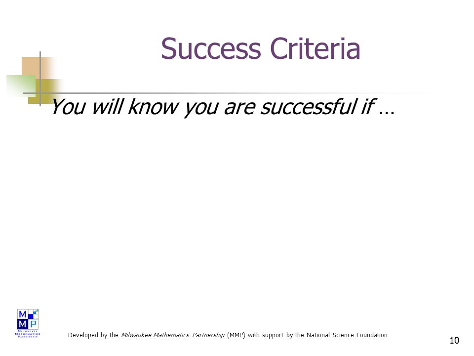 10 Success Criteria You will know you are successful if … Developed by the Milwaukee Mathematics Partnership (MMP) with support by the National Science Foundation