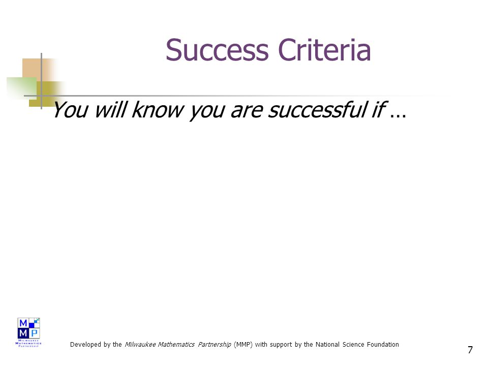7 Success Criteria You will know you are successful if … Developed by the Milwaukee Mathematics Partnership (MMP) with support by the National Science Foundation
