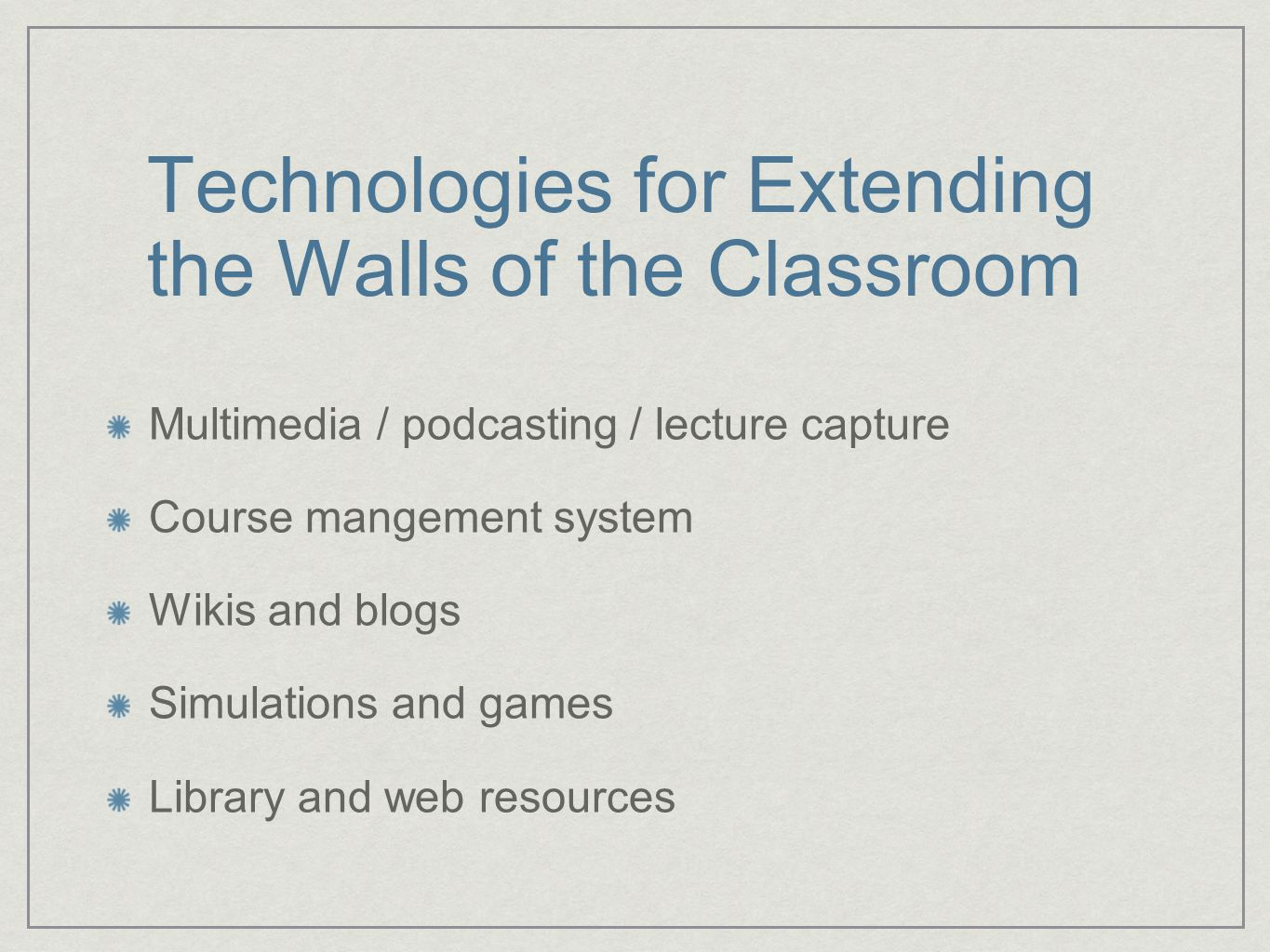 Technologies for Extending the Walls of the Classroom Multimedia / podcasting / lecture capture Course mangement system Wikis and blogs Simulations and games Library and web resources