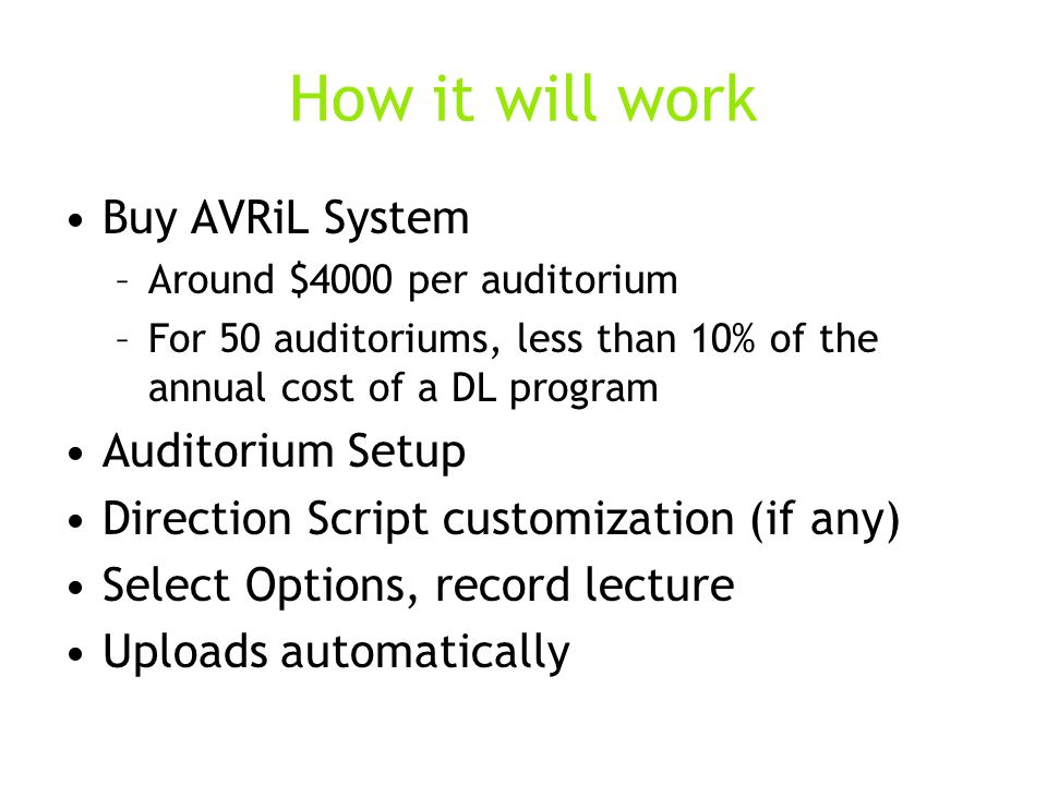 How it will work Buy AVRiL System –Around $4000 per auditorium –For 50 auditoriums, less than 10% of the annual cost of a DL program Auditorium Setup Direction Script customization (if any) Select Options, record lecture Uploads automatically