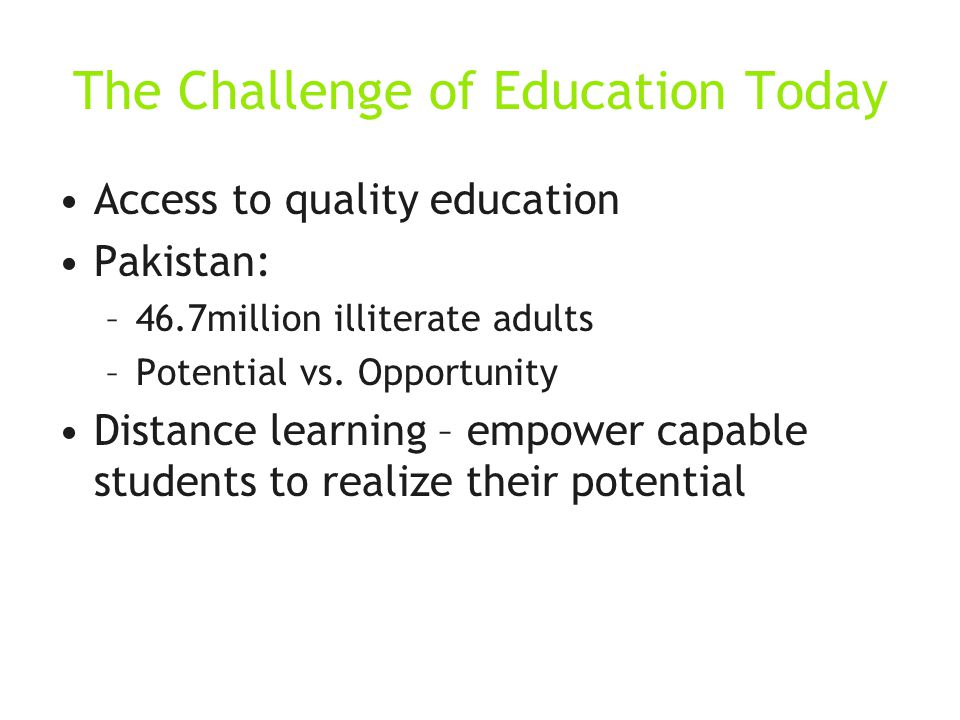 The Challenge of Education Today Access to quality education Pakistan: –46.7million illiterate adults –Potential vs.
