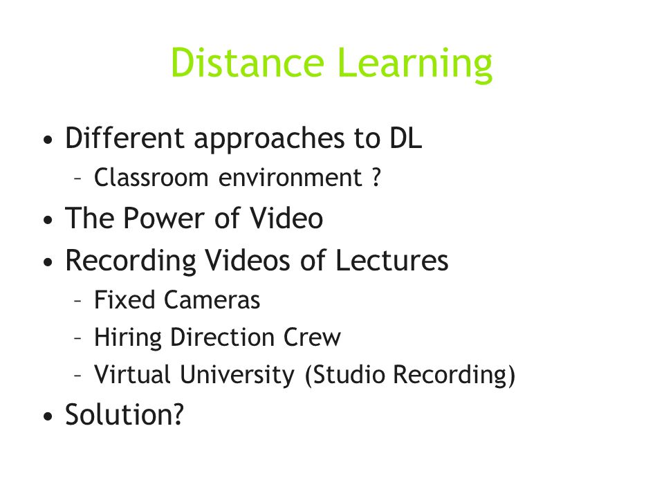 Distance Learning Different approaches to DL –Classroom environment .