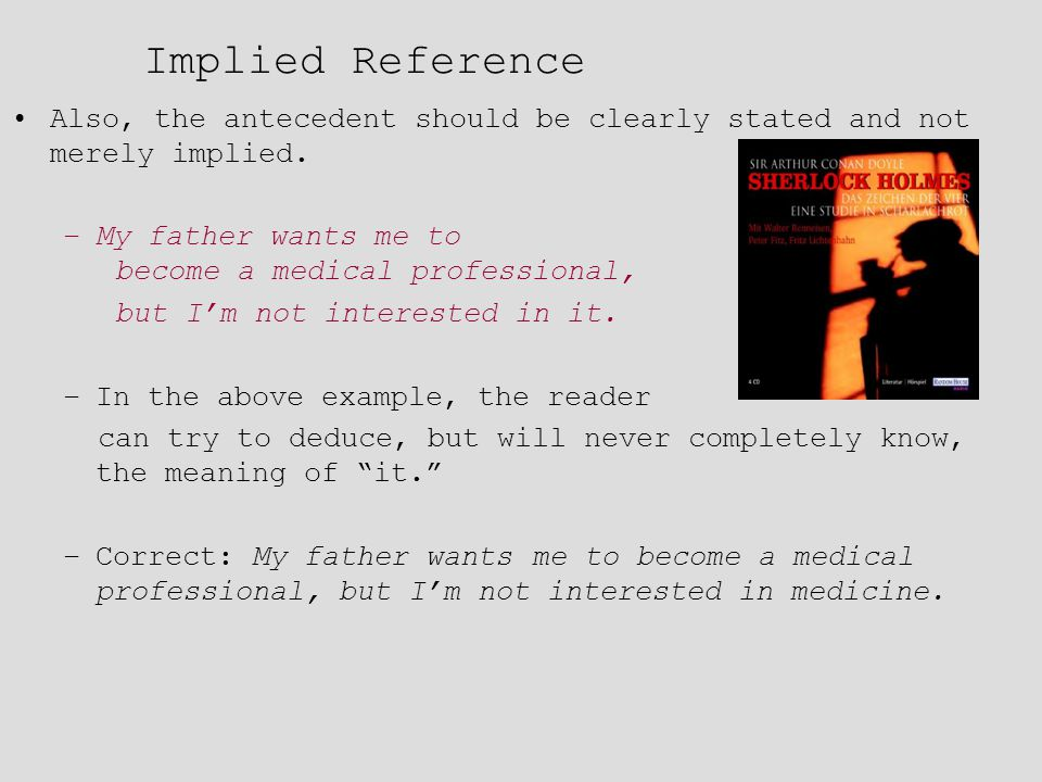 Implied Reference Also, the antecedent should be clearly stated and not merely implied. –My father wants me to become a medical professional, but I'm