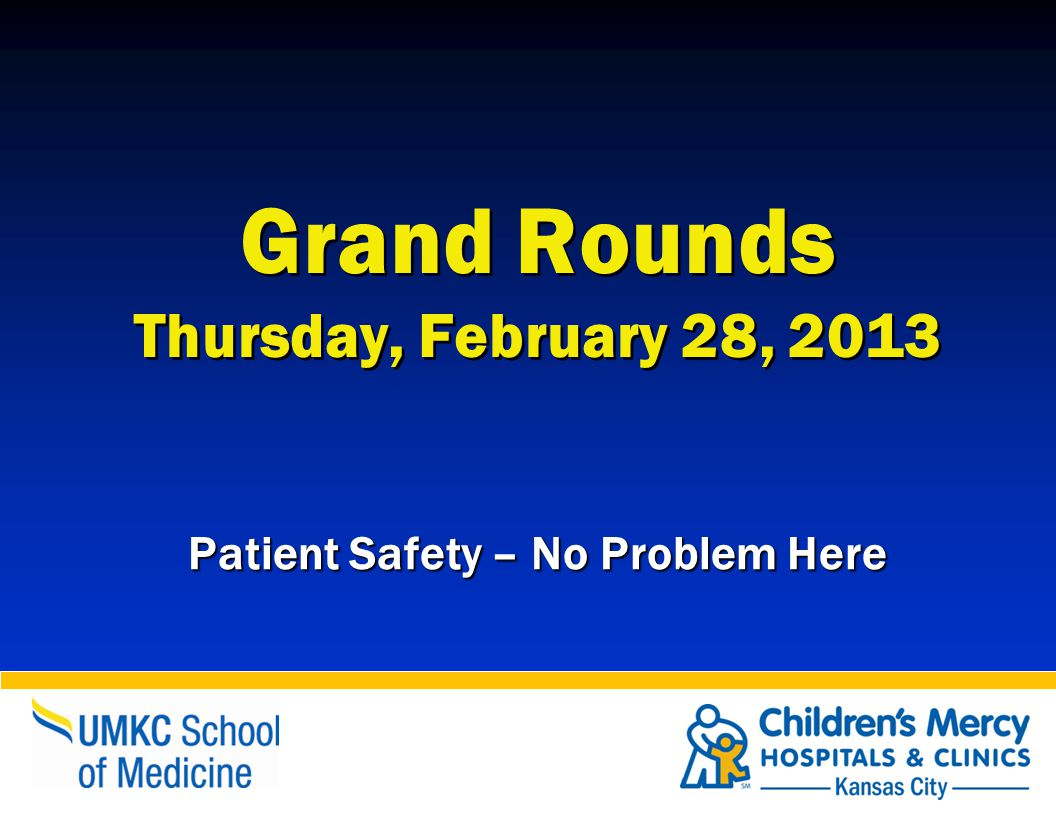 Grand Rounds Thursday, February 28, 2013 Patient Safety – No Problem Here