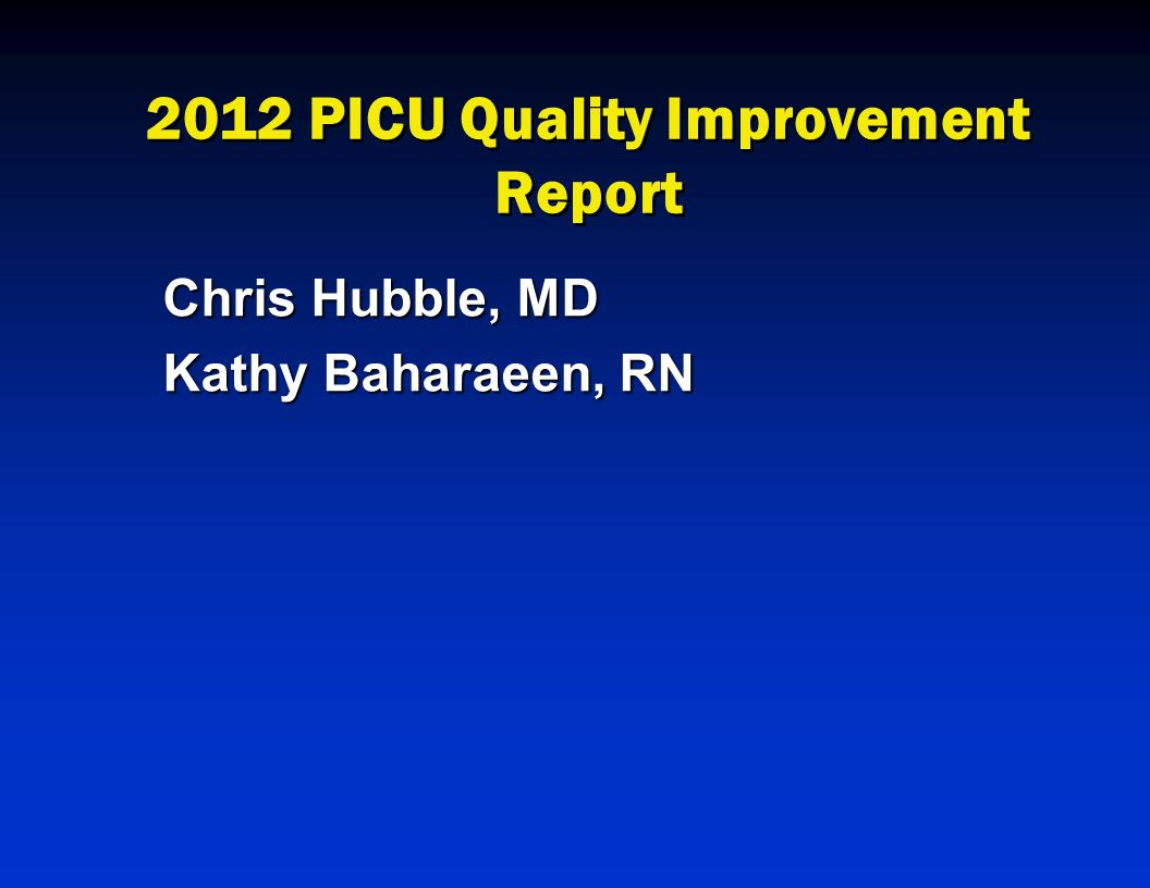 2012 PICU Quality Improvement Report Chris Hubble, MD Kathy Baharaeen, RN