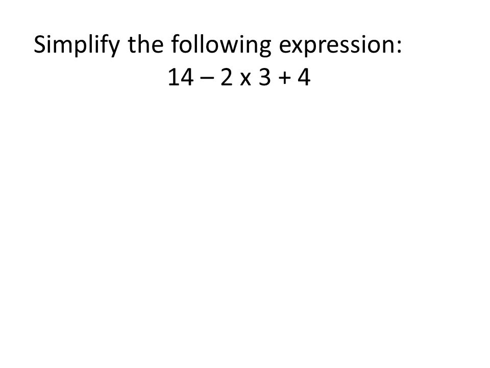 Simplify the following expression: 14 – 2 x 3 + 4