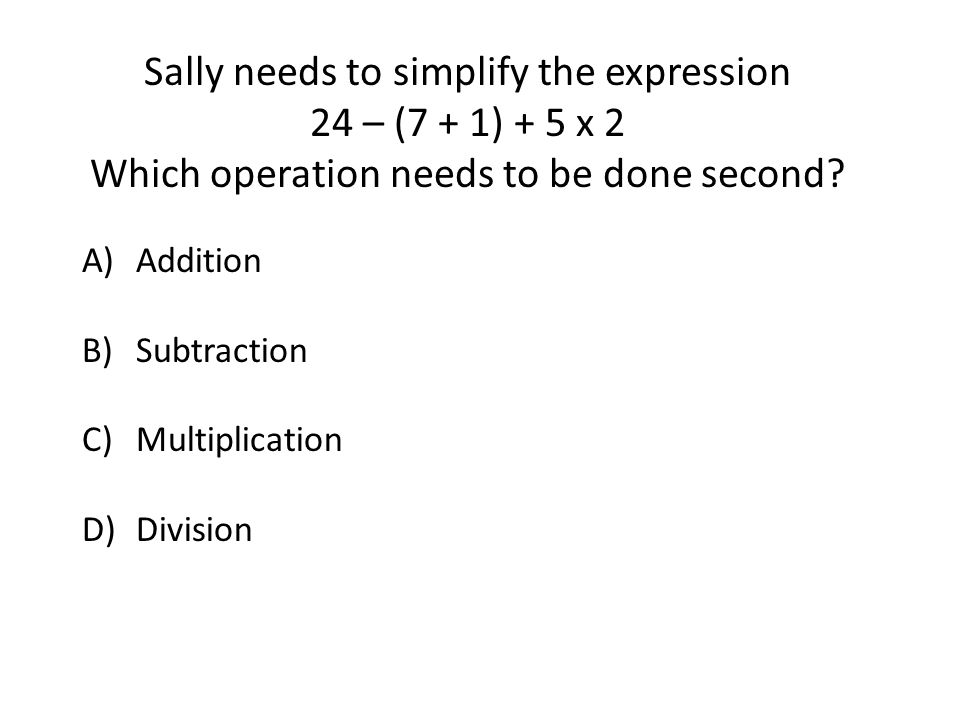 Sally needs to simplify the expression 24 – (7 + 1) + 5 x 2 Which operation needs to be done second.