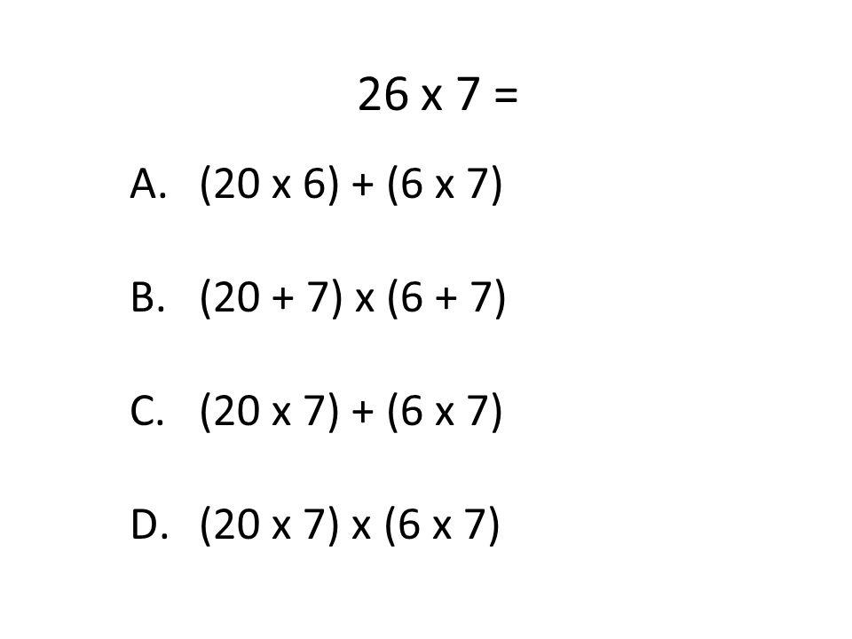 26 x 7 = A.(20 x 6) + (6 x 7) B.(20 + 7) x (6 + 7) C.(20 x 7) + (6 x 7) D.(20 x 7) x (6 x 7)