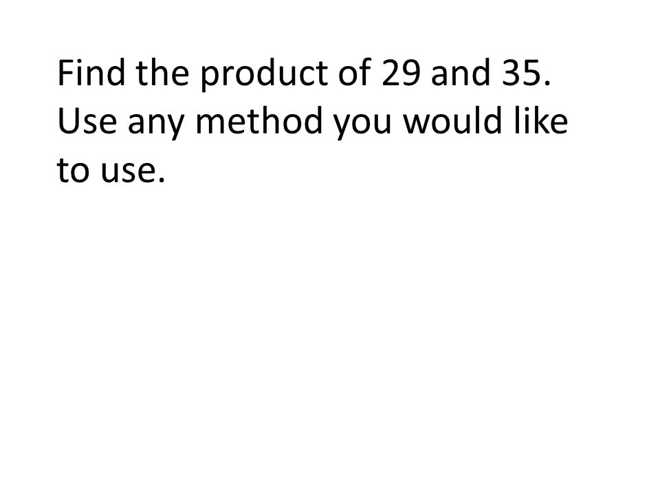 Find the product of 29 and 35. Use any method you like to use. The product is 1015.