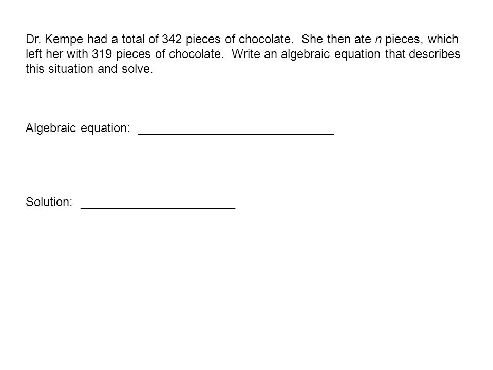 Dr. Kempe had a total of 342 pieces of chocolate. She then ate n pieces, which left her with 319 pieces of chocolate. Write an algebraic equation that