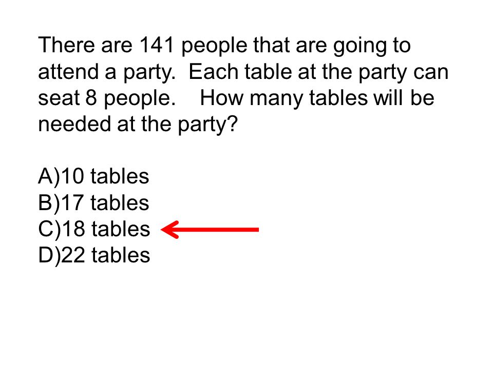 There are 141 people that are going to attend a party. Each table at the party can seat 8 people. How many tables will be needed at the party? A)10 ta
