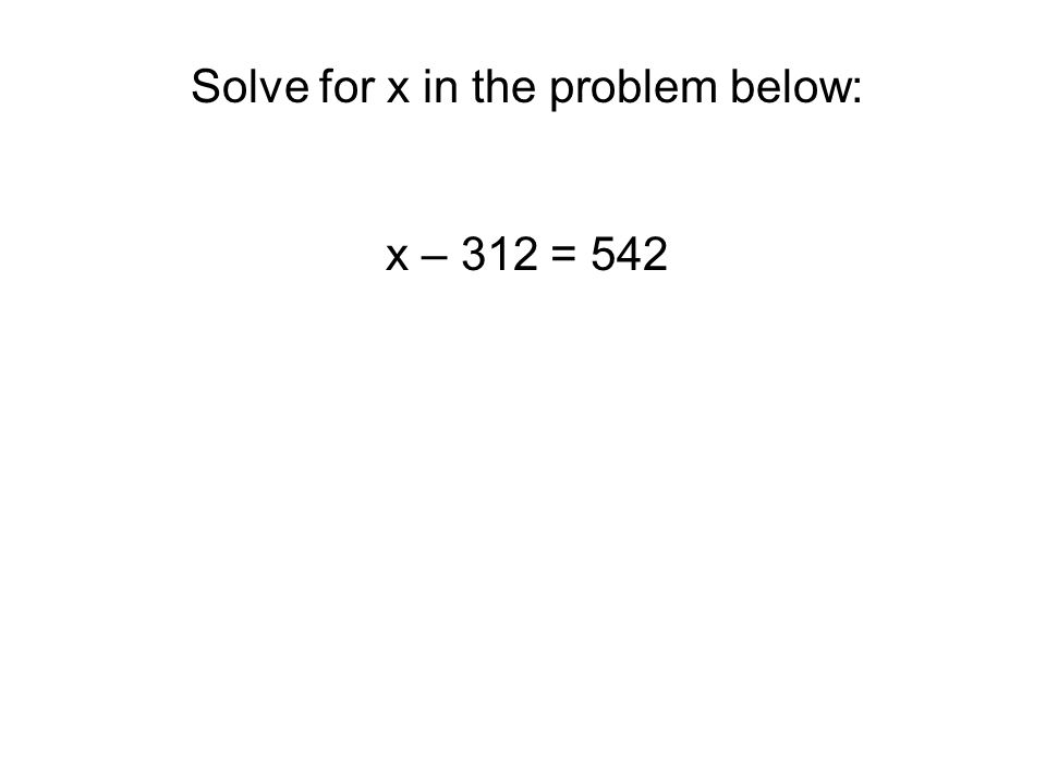 Solve for x in the problem below: x – 312 = 542 The answer is 854