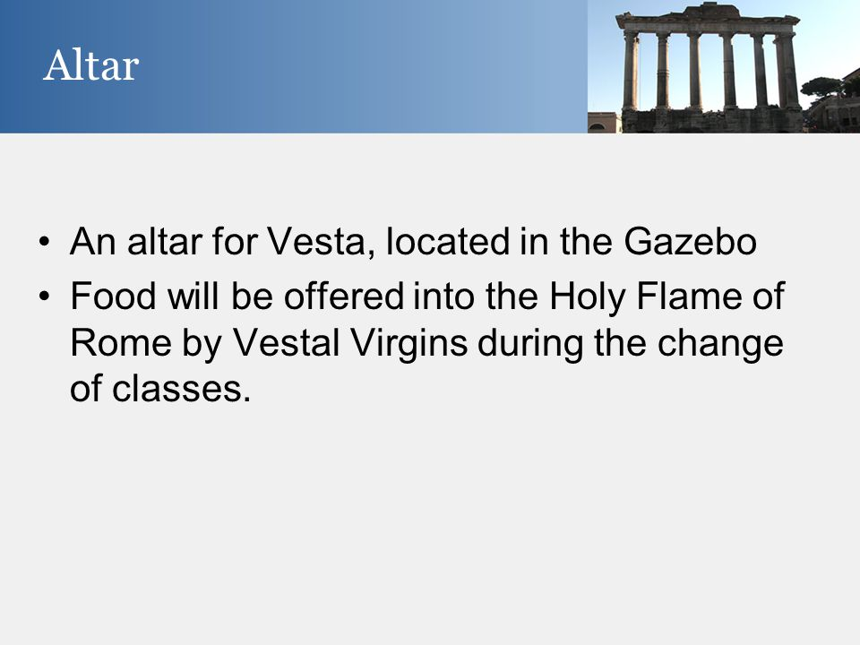 An altar for Vesta, located in the Gazebo Food will be offered into the Holy Flame of Rome by Vestal Virgins during the change of classes. Altar