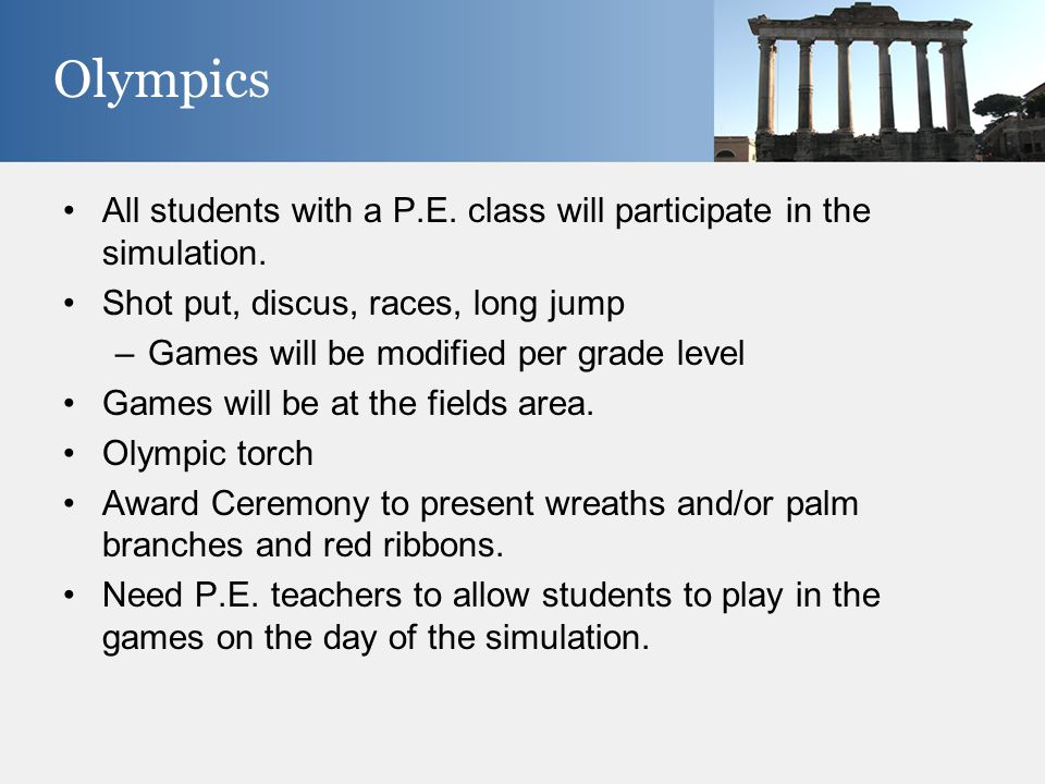 All students with a P.E. class will participate in the simulation. Shot put, discus, races, long jump –Games will be modified per grade level Games wi