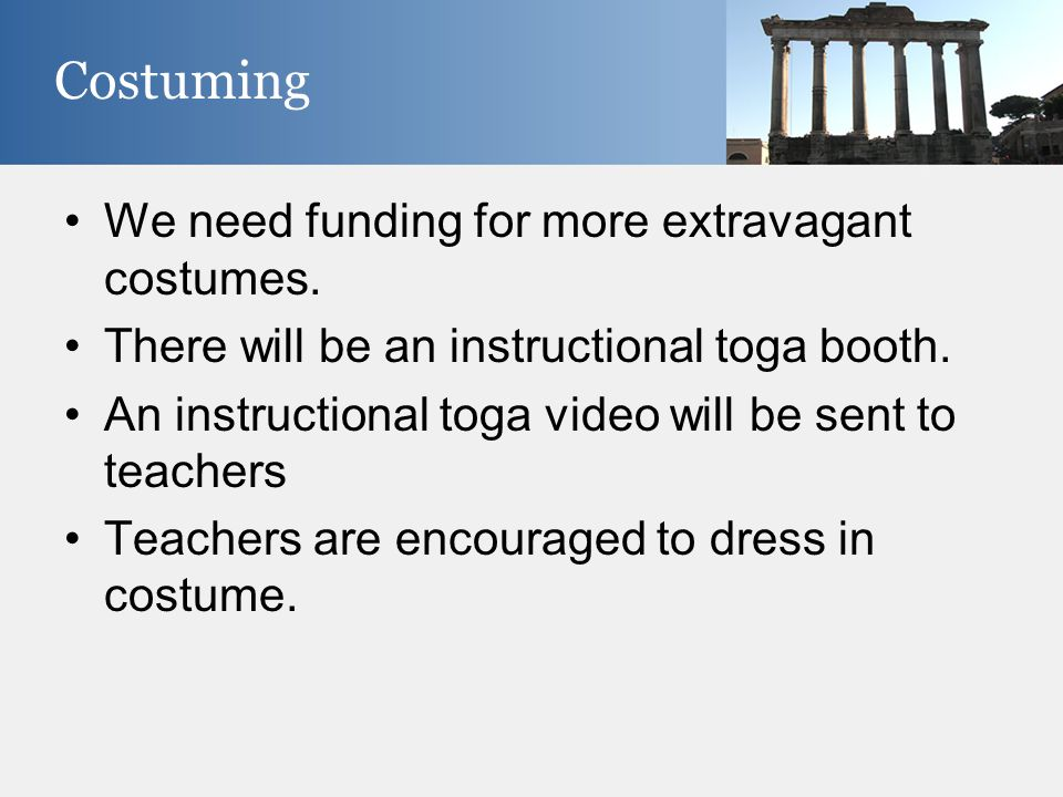 We need funding for more extravagant costumes. There will be an instructional toga booth. An instructional toga video will be sent to teachers Teacher
