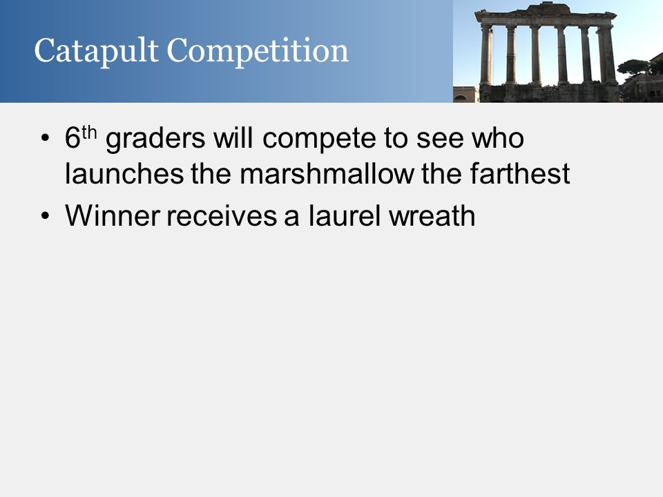 6 th graders will compete to see who launches the marshmallow the farthest Winner receives a laurel wreath Catapult Competition