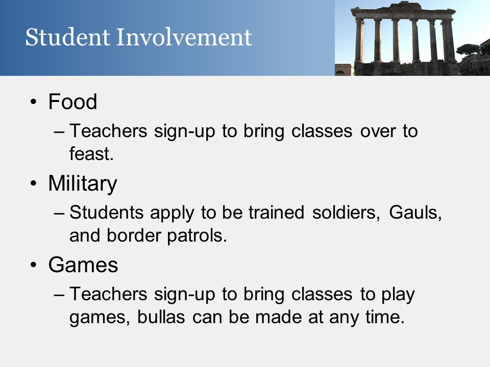 Food –Teachers sign-up to bring classes over to feast. Military –Students apply to be trained soldiers, Gauls, and border patrols. Games –Teachers sig