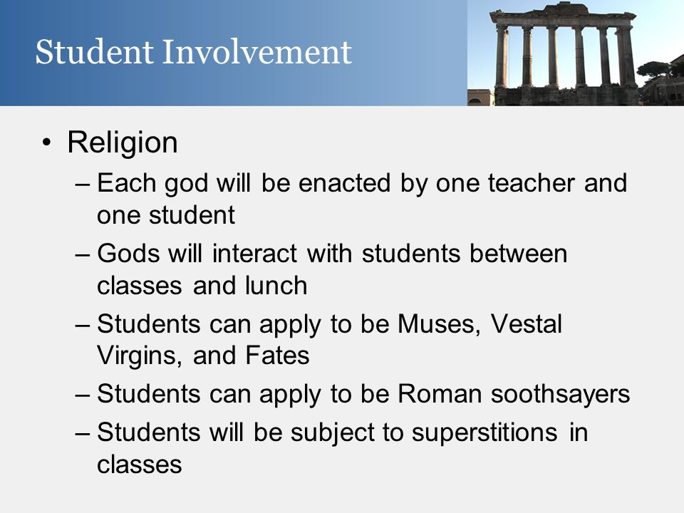 Religion –Each god will be enacted by one teacher and one student –Gods will interact with students between classes and lunch –Students can apply to b