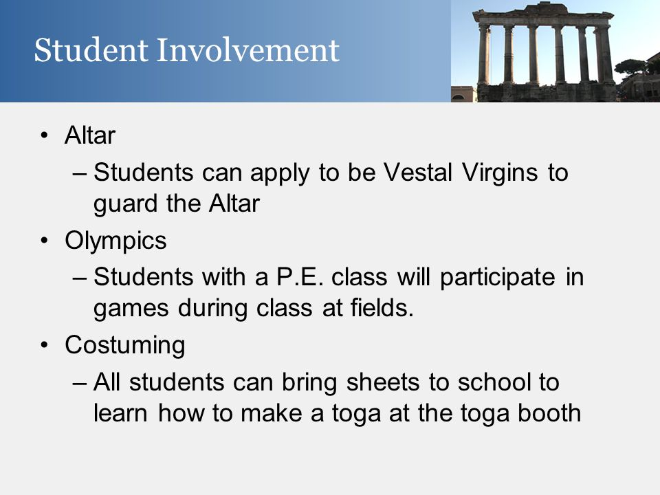 Altar –Students can apply to be Vestal Virgins to guard the Altar Olympics –Students with a P.E. class will participate in games during class at field