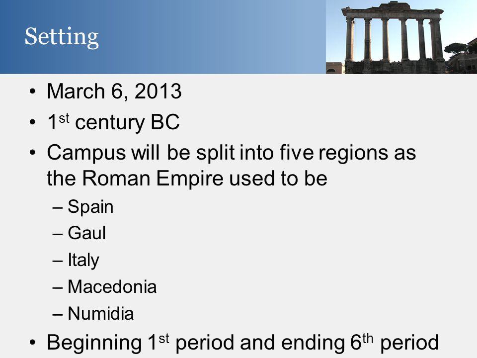 Setting March 6, 2013 1 st century BC Campus will be split into five regions as the Roman Empire used to be –Spain –Gaul –Italy –Macedonia –Numidia Be