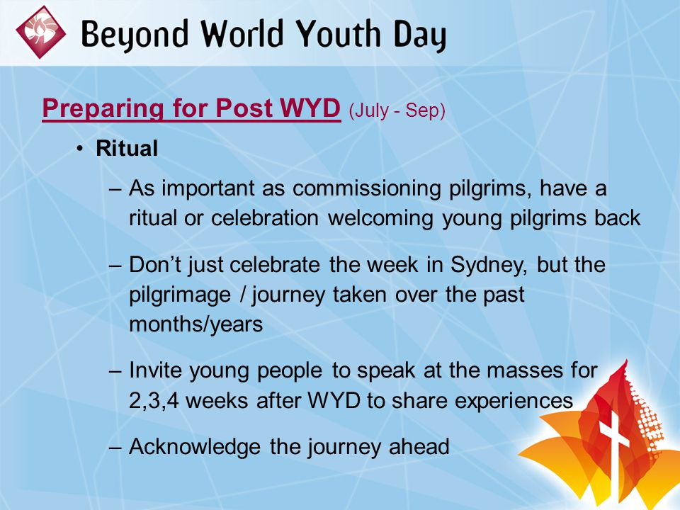 Preparing for Post WYD (July - Sep) Ritual –As important as commissioning pilgrims, have a ritual or celebration welcoming young pilgrims back –Don't just celebrate the week in Sydney, but the pilgrimage / journey taken over the past months/years –Invite young people to speak at the masses for 2,3,4 weeks after WYD to share experiences –Acknowledge the journey ahead