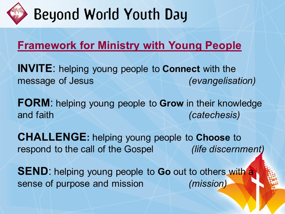 Framework for Ministry with Young People INVITE: helping young people to Connect with the message of Jesus (evangelisation) FORM: helping young people to Grow in their knowledge and faith (catechesis) CHALLENGE : helping young people to Choose to respond to the call of the Gospel (life discernment) SEND: helping young people to Go out to others with a sense of purpose and mission (mission)