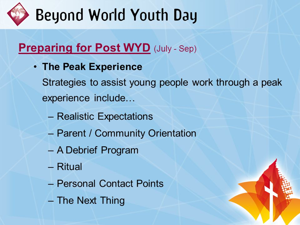 Preparing for Post WYD (July - Sep) The Peak Experience Strategies to assist young people work through a peak experience include… –Realistic Expectations –Parent / Community Orientation –A Debrief Program –Ritual –Personal Contact Points –The Next Thing