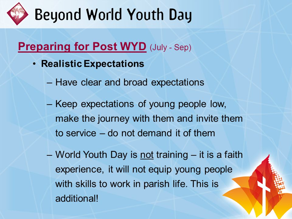 Preparing for Post WYD (July - Sep) Realistic Expectations –Have clear and broad expectations –Keep expectations of young people low, make the journey with them and invite them to service – do not demand it of them –World Youth Day is not training – it is a faith experience, it will not equip young people with skills to work in parish life.
