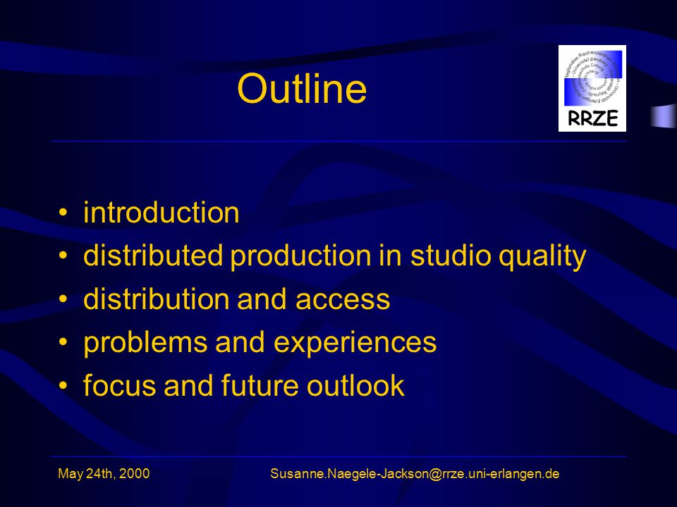 May 24th, 2000Susanne.Naegele-Jackson@rrze.uni-erlangen.de Outline introduction distributed production in studio quality distribution and access problems and experiences focus and future outlook