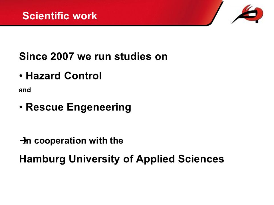 Scientific work 28,06% 11,77% 7,69% 44,34% 5,56% 1,02% 1,56% Further training offices & authorities HH Since 2007 we run studies on Hazard Control and Rescue Engeneering  In cooperation with the Hamburg University of Applied Sciences