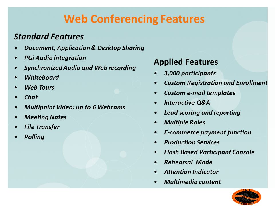Web Conferencing Features Standard Features Document, Application & Desktop Sharing PGi Audio integration Synchronized Audio and Web recording Whiteboard Web Tours Chat Multipoint Video: up to 6 Webcams Meeting Notes File Transfer Polling Applied Features 3,000 participants Custom Registration and Enrollment Custom e-mail templates Interactive Q&A Lead scoring and reporting Multiple Roles E-commerce payment function Production Services Flash Based Participant Console Rehearsal Mode Attention Indicator Multimedia content