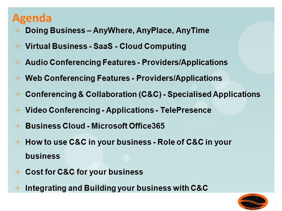 Agenda Doing Business – AnyWhere, AnyPlace, AnyTime Virtual Business - SaaS - Cloud Computing Audio Conferencing Features - Providers/Applications Web Conferencing Features - Providers/Applications Conferencing & Collaboration (C&C) - Specialised Applications Video Conferencing - Applications - TelePresence Business Cloud - Microsoft Office365 How to use C&C in your business - Role of C&C in your business Cost for C&C for your business Integrating and Building your business with C&C