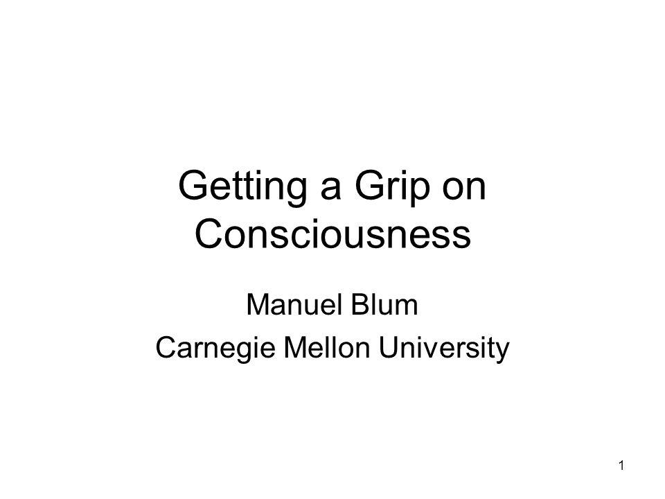 1 Getting a Grip on Consciousness Manuel Blum Carnegie Mellon University