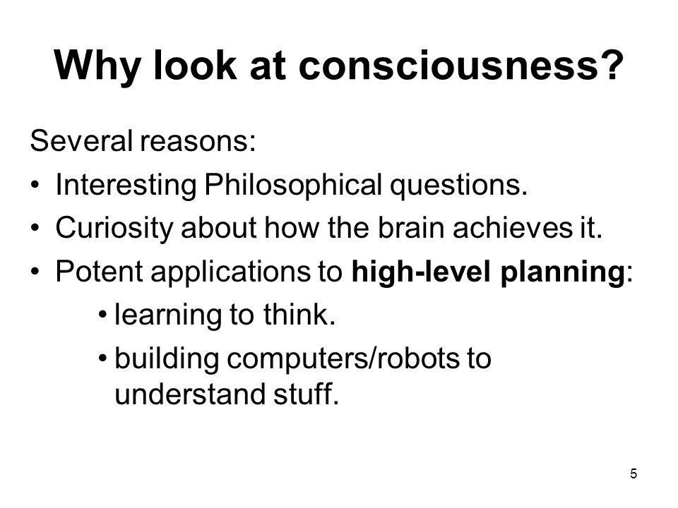 5 Why look at consciousness. Several reasons: Interesting Philosophical questions.