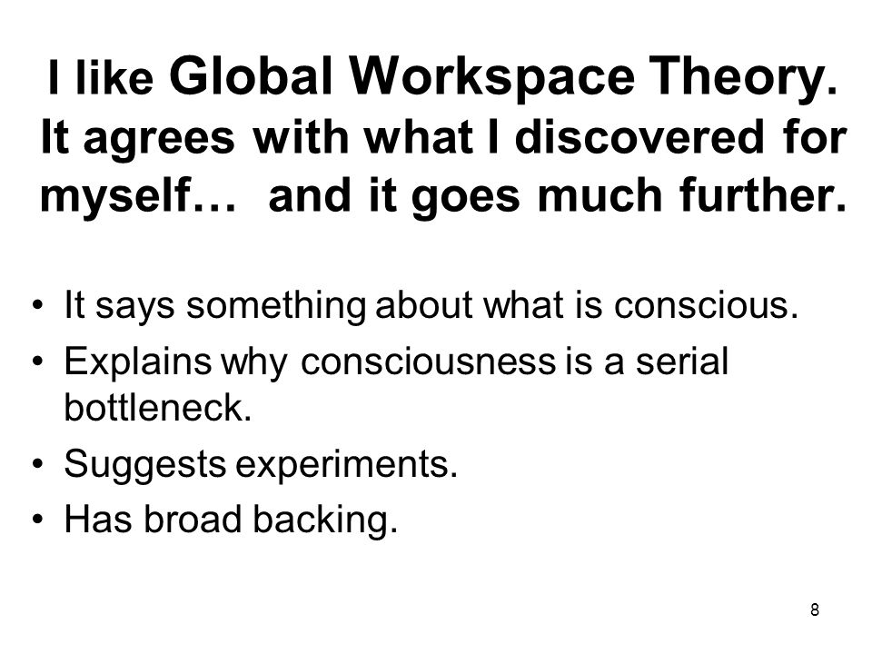 8 I like Global Workspace Theory. It agrees with what I discovered for myself… and it goes much further. It says something about what is conscious. Ex