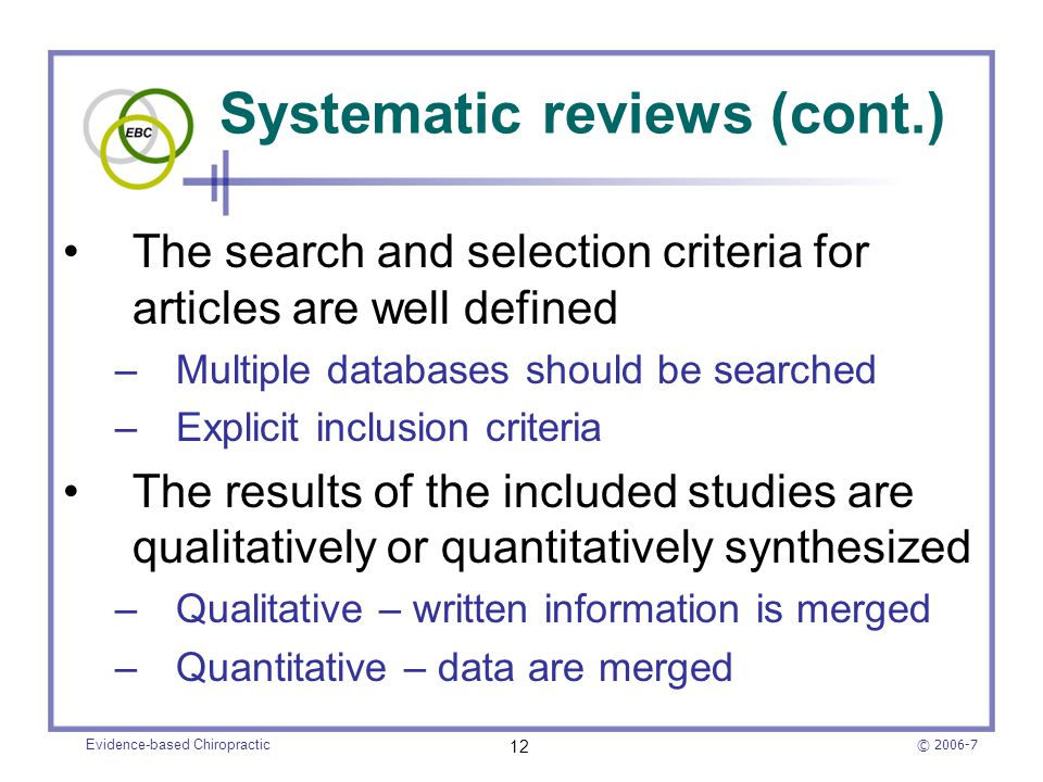 © 2006-7 Evidence-based Chiropractic 12 Systematic reviews (cont.) The search and selection criteria for articles are well defined –Multiple databases