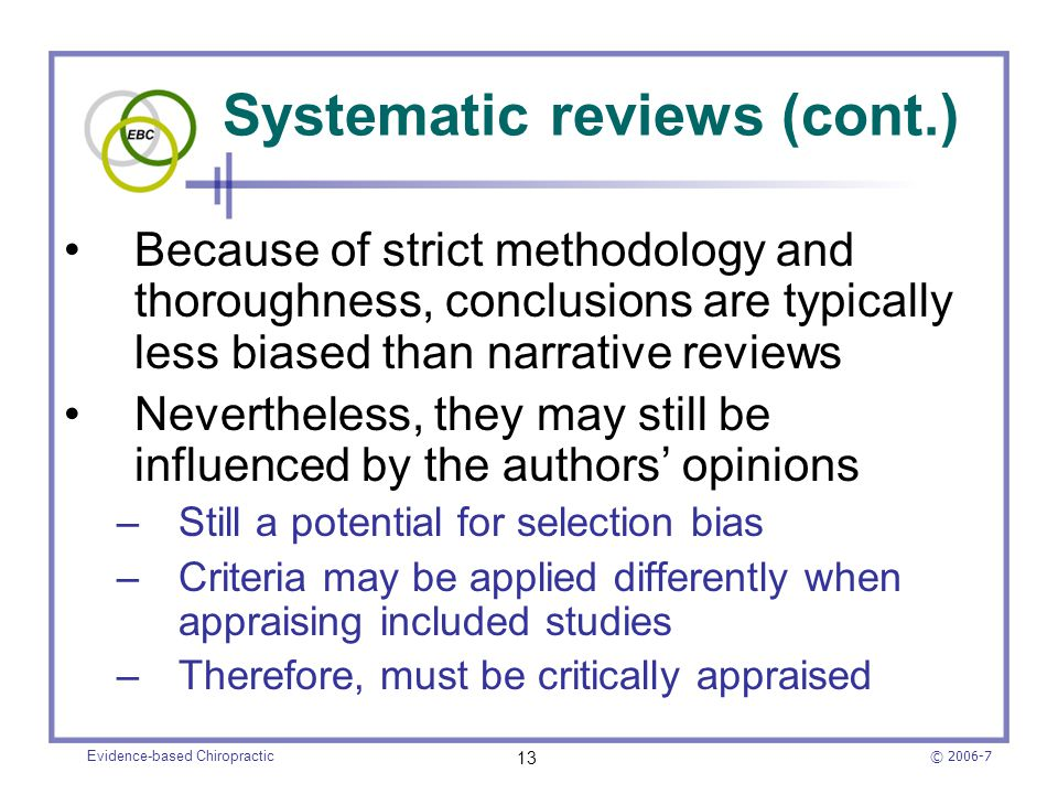 © 2006-7 Evidence-based Chiropractic 13 Systematic reviews (cont.) Because of strict methodology and thoroughness, conclusions are typically less bias