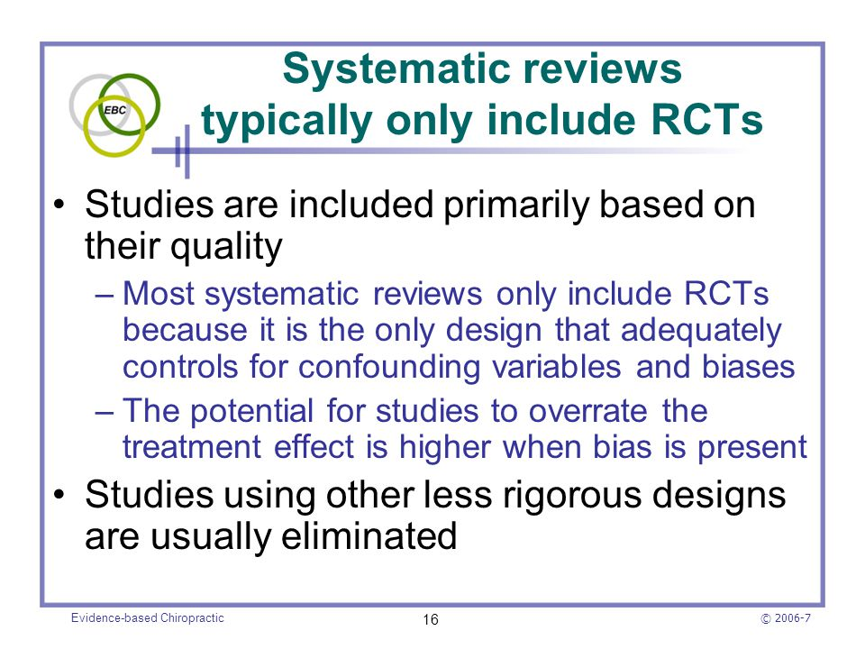 © 2006-7 Evidence-based Chiropractic 16 Systematic reviews typically only include RCTs Studies are included primarily based on their quality –Most sys