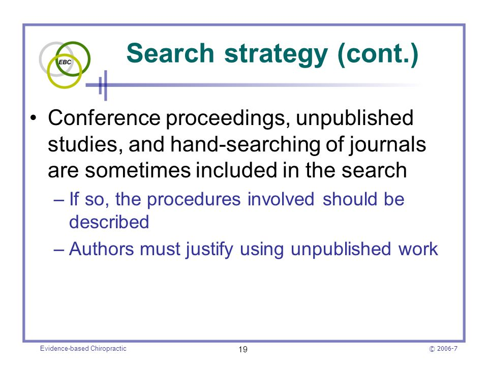 © 2006-7 Evidence-based Chiropractic 19 Search strategy (cont.) Conference proceedings, unpublished studies, and hand-searching of journals are someti