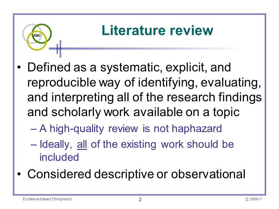 © 2006-7 Evidence-based Chiropractic 13 Systematic reviews (cont.) Because of strict methodology and thoroughness, conclusions are typically less biased than narrative reviews Nevertheless, they may still be influenced by the authors' opinions –Still a potential for selection bias –Criteria may be applied differently when appraising included studies –Therefore, must be critically appraised
