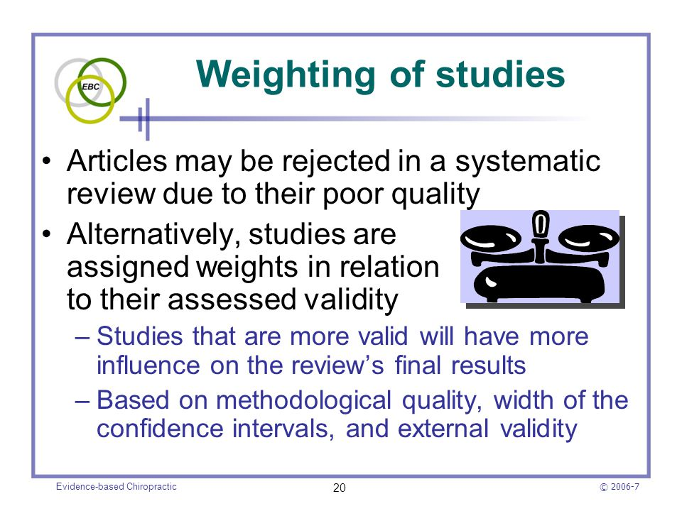© 2006-7 Evidence-based Chiropractic 20 Weighting of studies Articles may be rejected in a systematic review due to their poor quality Alternatively,