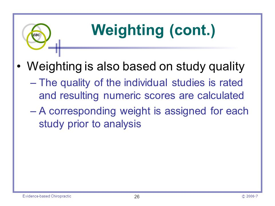 © 2006-7 Evidence-based Chiropractic 26 Weighting (cont.) Weighting is also based on study quality –The quality of the individual studies is rated and