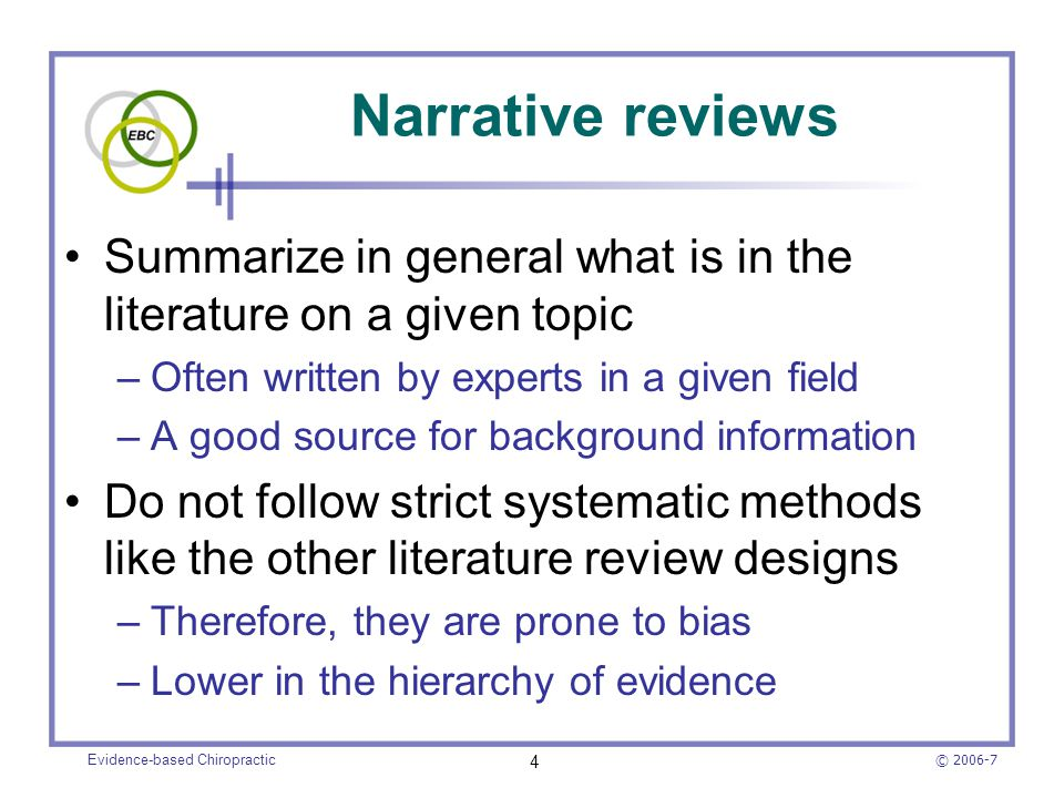 © 2006-7 Evidence-based Chiropractic 15 Differences between narrative and systematic reviews FeatureNarrative ReviewSystematic Review TopicTypically broad-scopedFocused research question Data sources and search strategy The search strategy and databases that were used may not be provided The search strategy is explicit and comprehensive with a list of all databases that were utilized AuthorshipA recognized expert(s) on the topic A team of experts having methodologic and clinical expertise Article selection criteria Typically not specifiedConsistently applied inclusion and exclusion criteria SearchingMay be extensive, intended to locate literature on the topic area in question Extensive, intended to locate all primary studies on a particular research question Appraisal of included articles Indefinite, may be variableCritical appraisal is meticulous, typically involving the use of data extraction forms SynthesisA qualitative summary is usually provided A qualitative summary is provided, quantitative when the data can be pooled InferencesSometimes evidence-basedUsually evidence-based