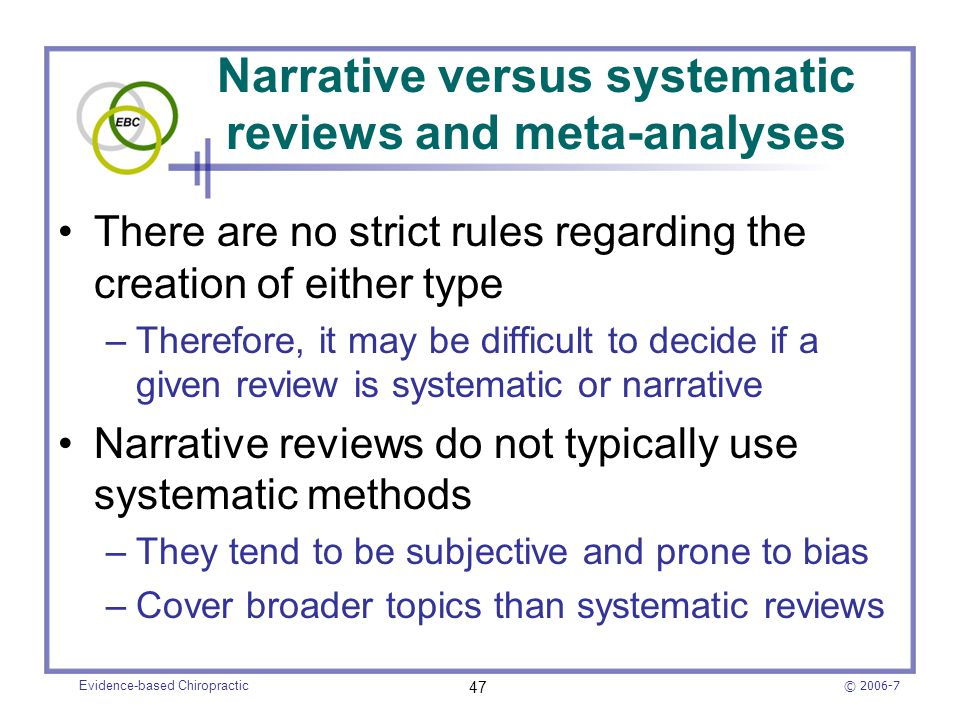© 2006-7 Evidence-based Chiropractic 47 Narrative versus systematic reviews and meta-analyses There are no strict rules regarding the creation of eith