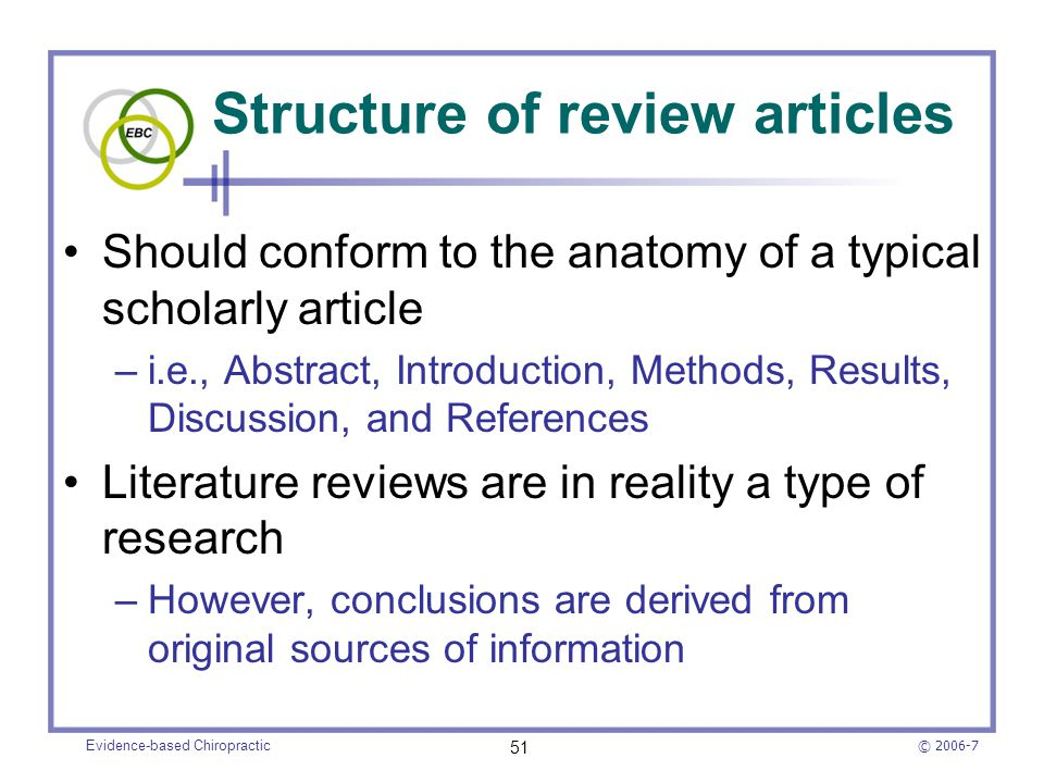 © 2006-7 Evidence-based Chiropractic 51 Structure of review articles Should conform to the anatomy of a typical scholarly article –i.e., Abstract, Int