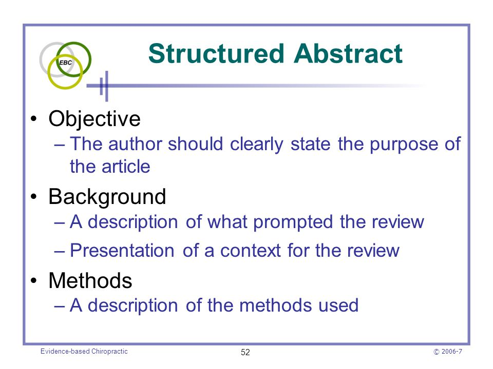 © 2006-7 Evidence-based Chiropractic 52 Structured Abstract Objective –The author should clearly state the purpose of the article Background –A descri