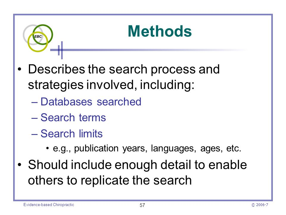 © 2006-7 Evidence-based Chiropractic 57 Methods Describes the search process and strategies involved, including: –Databases searched –Search terms –Se